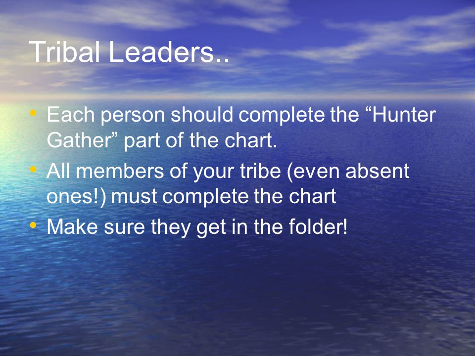 Tribal Leaders.. Each person should complete the Hunter Gather part of the chart.