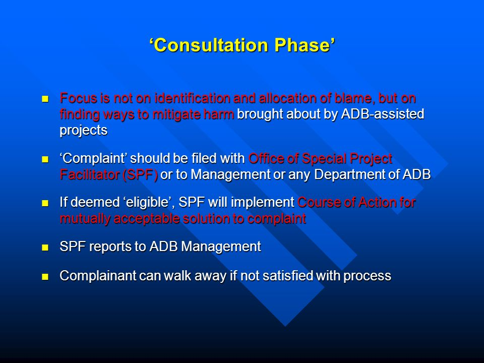 'Consultation Phase' Focus is not on identification and allocation of blame, but on finding ways to mitigate harm brought about by ADB-assisted projects Focus is not on identification and allocation of blame, but on finding ways to mitigate harm brought about by ADB-assisted projects 'Complaint' should be filed with Office of Special Project Facilitator (SPF) or to Management or any Department of ADB 'Complaint' should be filed with Office of Special Project Facilitator (SPF) or to Management or any Department of ADB If deemed 'eligible', SPF will implement Course of Action for mutually acceptable solution to complaint If deemed 'eligible', SPF will implement Course of Action for mutually acceptable solution to complaint SPF reports to ADB Management SPF reports to ADB Management Complainant can walk away if not satisfied with process Complainant can walk away if not satisfied with process