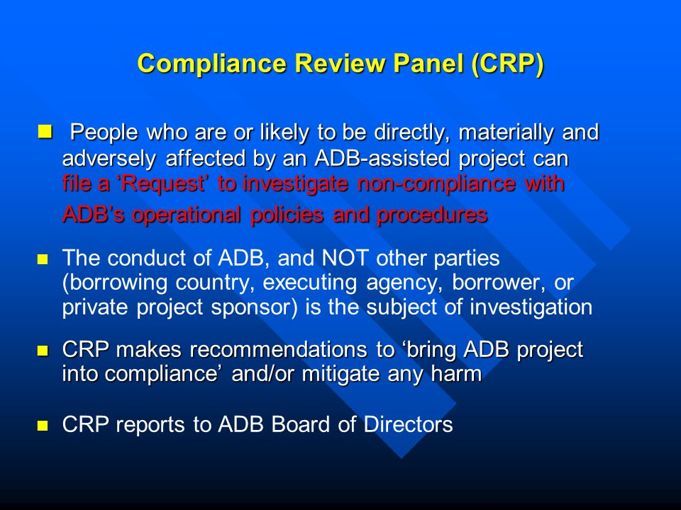 Compliance Review Panel (CRP) People who are or likely to be directly, materially and adversely affected by an ADB-assisted project can file a 'Request' to investigate non-compliance with ADB's operational policies and procedures People who are or likely to be directly, materially and adversely affected by an ADB-assisted project can file a 'Request' to investigate non-compliance with ADB's operational policies and procedures The conduct of ADB, and NOT other parties (borrowing country, executing agency, borrower, or private project sponsor) is the subject of investigation CRP makes recommendations to 'bring ADB project into compliance' and/or mitigate any harm CRP makes recommendations to 'bring ADB project into compliance' and/or mitigate any harm CRP reports to ADB Board of Directors
