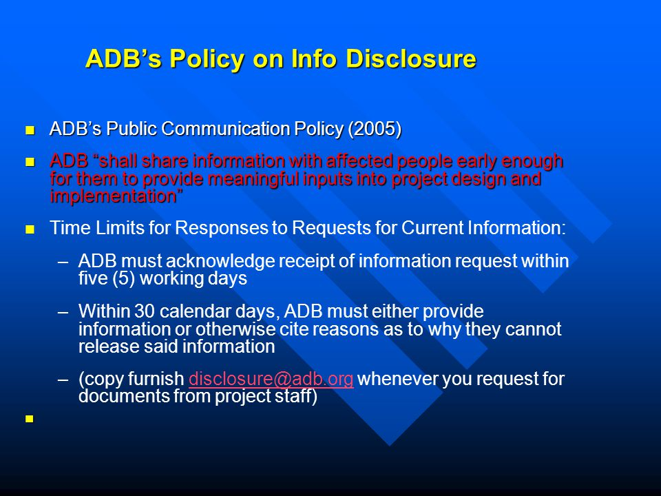 ADB's Policy on Info Disclosure ADB's Public Communication Policy (2005) ADB's Public Communication Policy (2005) ADB shall share information with affected people early enough for them to provide meaningful inputs into project design and implementation ADB shall share information with affected people early enough for them to provide meaningful inputs into project design and implementation Time Limits for Responses to Requests for Current Information: – –ADB must acknowledge receipt of information request within five (5) working days – –Within 30 calendar days, ADB must either provide information or otherwise cite reasons as to why they cannot release said information – –(copy furnish disclosure@adb.org whenever you request for documents from project staff)disclosure@adb.org