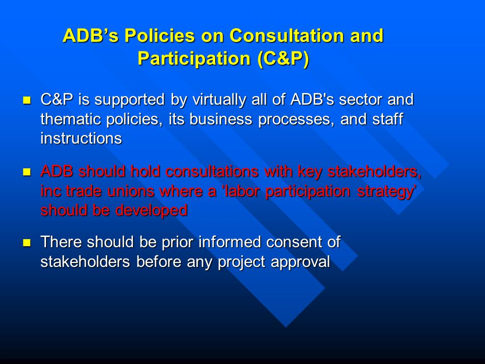 ADB's Policies on Consultation and Participation (C&P) C&P is supported by virtually all of ADB s sector and thematic policies, its business processes, and staff instructions C&P is supported by virtually all of ADB s sector and thematic policies, its business processes, and staff instructions ADB should hold consultations with key stakeholders, inc trade unions where a 'labor participation strategy' should be developed ADB should hold consultations with key stakeholders, inc trade unions where a 'labor participation strategy' should be developed There should be prior informed consent of stakeholders before any project approval There should be prior informed consent of stakeholders before any project approval