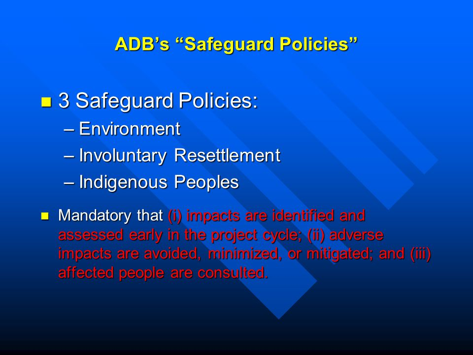 ADB's Safeguard Policies 3 Safeguard Policies: 3 Safeguard Policies: –Environment –Involuntary Resettlement –Indigenous Peoples Mandatory that (i) impacts are identified and assessed early in the project cycle; (ii) adverse impacts are avoided, minimized, or mitigated; and (iii) affected people are consulted.