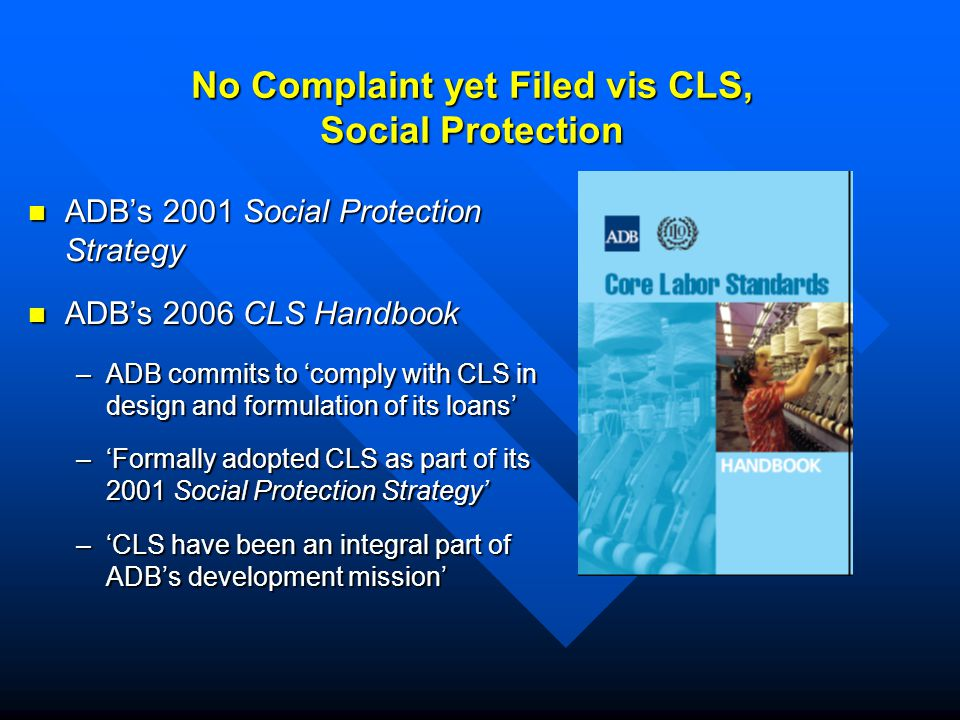 No Complaint yet Filed vis CLS, Social Protection ADB's 2001 Social Protection Strategy ADB's 2001 Social Protection Strategy ADB's 2006 CLS Handbook ADB's 2006 CLS Handbook –ADB commits to 'comply with CLS in design and formulation of its loans' –'Formally adopted CLS as part of its 2001 Social Protection Strategy' –'CLS have been an integral part of ADB's development mission'