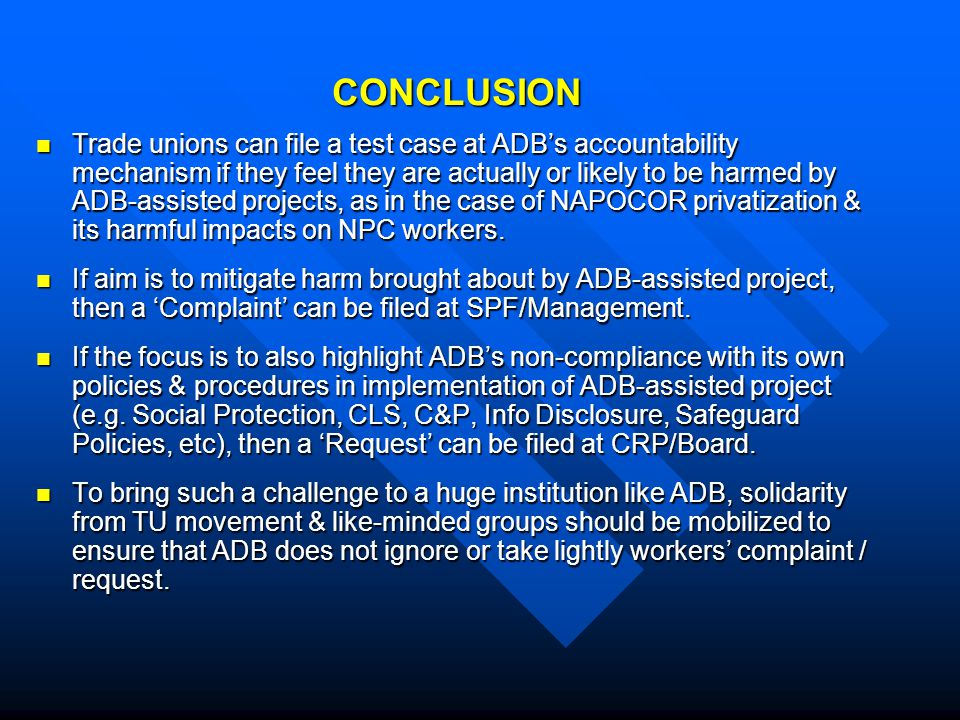 CONCLUSION Trade unions can file a test case at ADB's accountability mechanism if they feel they are actually or likely to be harmed by ADB-assisted projects, as in the case of NAPOCOR privatization & its harmful impacts on NPC workers.
