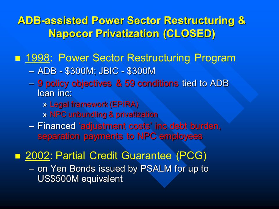 ADB-assisted Power Sector Restructuring & Napocor Privatization (CLOSED) 1998: Power Sector Restructuring Program –ADB - $300M; JBIC - $300M –9 policy objectives & 59 conditions tied to ADB loan inc: »Legal framework (EPIRA) »NPC unbundling & privatization –Financed 'adjustment costs' inc debt burden, separation payments to NPC employees 2002: Partial Credit Guarantee (PCG) –on Yen Bonds issued by PSALM for up to US$500M equivalent