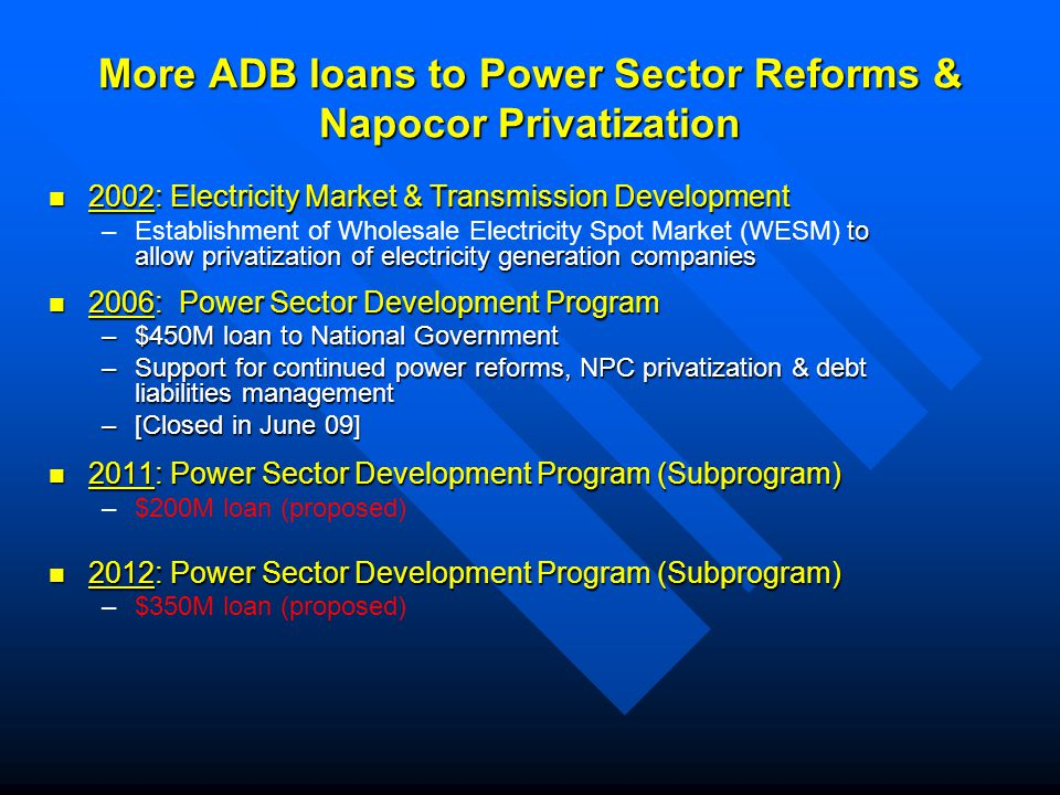 More ADB loans to Power Sector Reforms & Napocor Privatization 2002: Electricity Market & Transmission Development 2002: Electricity Market & Transmission Development – to allow privatization of electricity generation companies –Establishment of Wholesale Electricity Spot Market (WESM) to allow privatization of electricity generation companies 2006: Power Sector Development Program 2006: Power Sector Development Program –$450M loan to National Government –Support for continued power reforms, NPC privatization & debt liabilities management –[Closed in June 09] 2011: Power Sector Development Program (Subprogram) 2011: Power Sector Development Program (Subprogram) – –$200M loan (proposed) 2012: Power Sector Development Program (Subprogram) 2012: Power Sector Development Program (Subprogram) – –$350M loan (proposed)