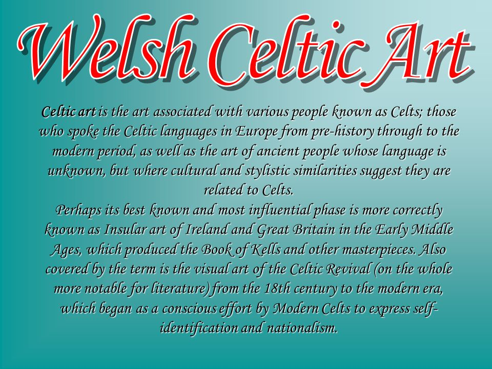 Celtic art is the art associated with various people known as Celts; those who spoke the Celtic languages in Europe from pre-history through to the modern period, as well as the art of ancient people whose language is unknown, but where cultural and stylistic similarities suggest they are related to Celts.