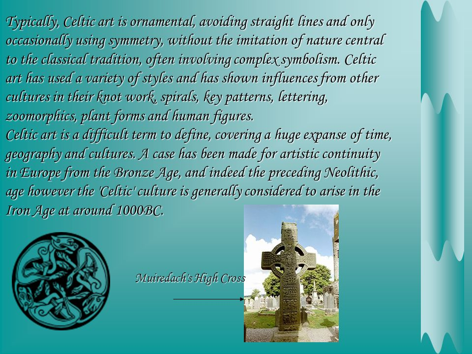 Typically, Celtic art is ornamental, avoiding straight lines and only occasionally using symmetry, without the imitation of nature central to the classical tradition, often involving complex symbolism.