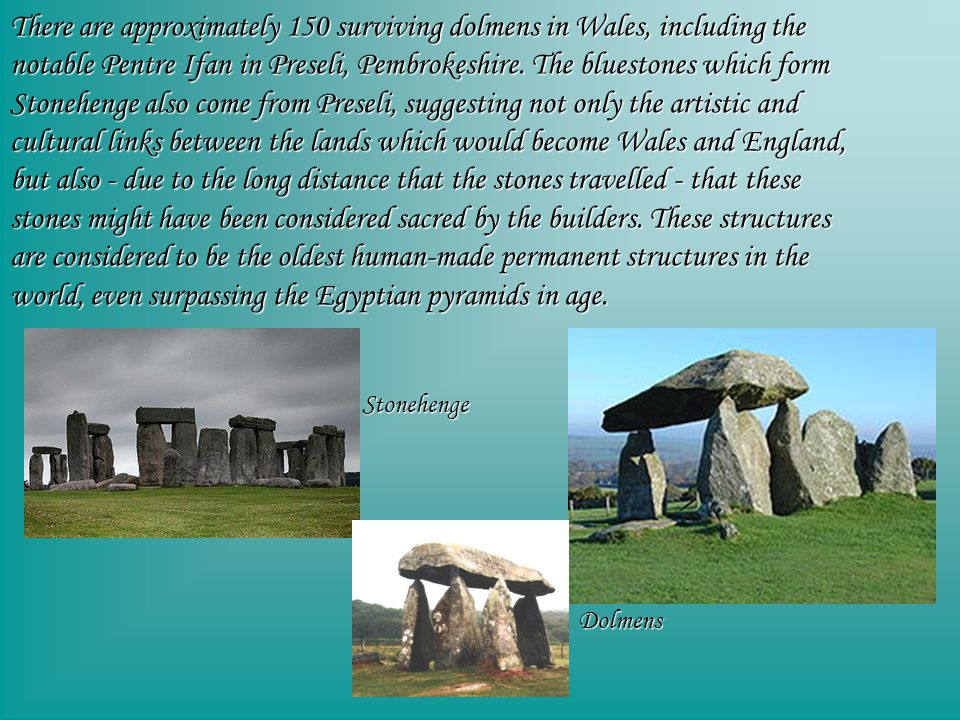 There are approximately 150 surviving dolmens in Wales, including the notable Pentre Ifan in Preseli, Pembrokeshire.