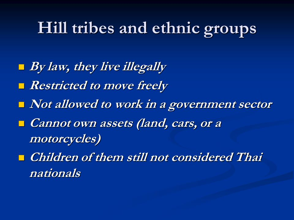 Hill tribes and ethnic groups By law, they live illegally By law, they live illegally Restricted to move freely Restricted to move freely Not allowed