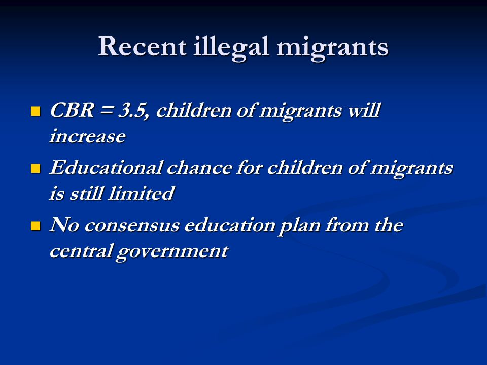 Recent illegal migrants CBR = 3.5, children of migrants will increase CBR = 3.5, children of migrants will increase Educational chance for children of migrants is still limited Educational chance for children of migrants is still limited No consensus education plan from the central government No consensus education plan from the central government