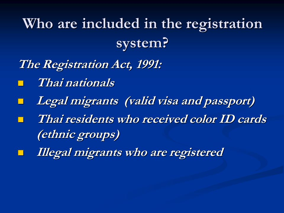 Who are included in the registration system? The Registration Act, 1991: Thai nationals Thai nationals Legal migrants (valid visa and passport) Legal