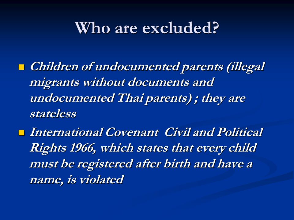 Who are excluded? Children of undocumented parents (illegal migrants without documents and undocumented Thai parents) ; they are stateless Children of