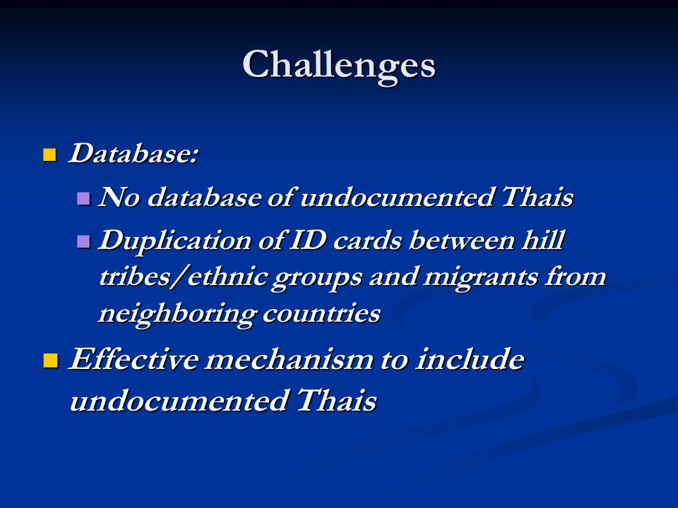 Challenges Database: Database: No database of undocumented Thais No database of undocumented Thais Duplication of ID cards between hill tribes/ethnic groups and migrants from neighboring countries Duplication of ID cards between hill tribes/ethnic groups and migrants from neighboring countries Effective mechanism to include undocumented Thais Effective mechanism to include undocumented Thais