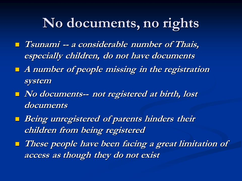 No documents, no rights Tsunami -- a considerable number of Thais, especially children, do not have documents Tsunami -- a considerable number of Thais, especially children, do not have documents A number of people missing in the registration system A number of people missing in the registration system No documents-- not registered at birth, lost documents No documents-- not registered at birth, lost documents Being unregistered of parents hinders their children from being registered Being unregistered of parents hinders their children from being registered These people have been facing a great limitation of access as though they do not exist These people have been facing a great limitation of access as though they do not exist