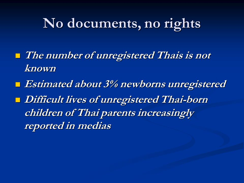 No documents, no rights The number of unregistered Thais is not known The number of unregistered Thais is not known Estimated about 3% newborns unregistered Estimated about 3% newborns unregistered Difficult lives of unregistered Thai-born children of Thai parents increasingly reported in medias Difficult lives of unregistered Thai-born children of Thai parents increasingly reported in medias