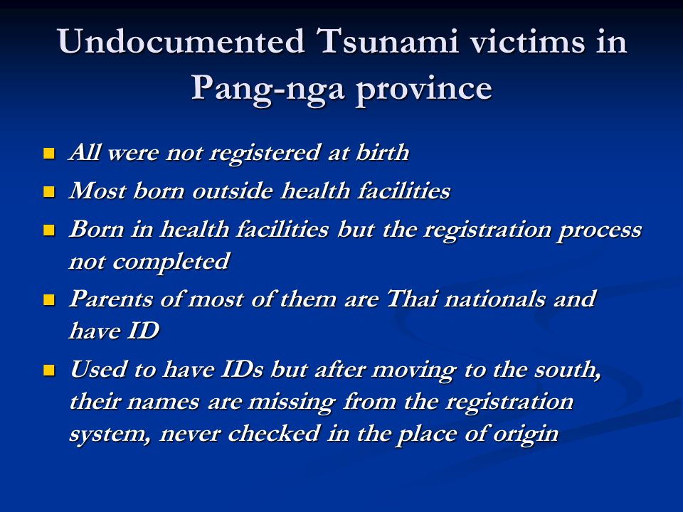 Undocumented Tsunami victims in Pang-nga province All were not registered at birth All were not registered at birth Most born outside health facilities Most born outside health facilities Born in health facilities but the registration process not completed Born in health facilities but the registration process not completed Parents of most of them are Thai nationals and have ID Parents of most of them are Thai nationals and have ID Used to have IDs but after moving to the south, their names are missing from the registration system, never checked in the place of origin Used to have IDs but after moving to the south, their names are missing from the registration system, never checked in the place of origin