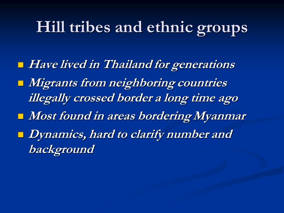 Hill tribes and ethnic groups By law, they live illegally By law, they live illegally Restricted to move freely Restricted to move freely Not allowed to work in a government sector Not allowed to work in a government sector Cannot own assets (land, cars, or a motorcycles) Cannot own assets (land, cars, or a motorcycles) Children of them still not considered Thai nationals Children of them still not considered Thai nationals