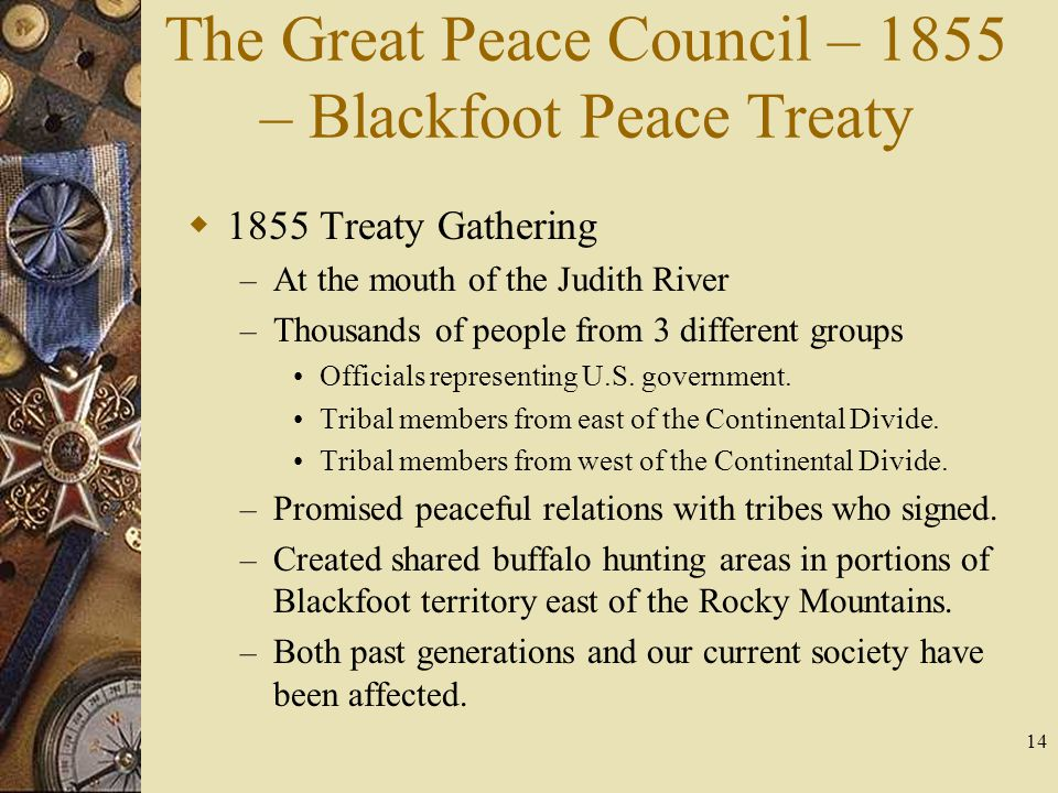 14 The Great Peace Council – 1855 – Blackfoot Peace Treaty  1855 Treaty Gathering – At the mouth of the Judith River – Thousands of people from 3 dif