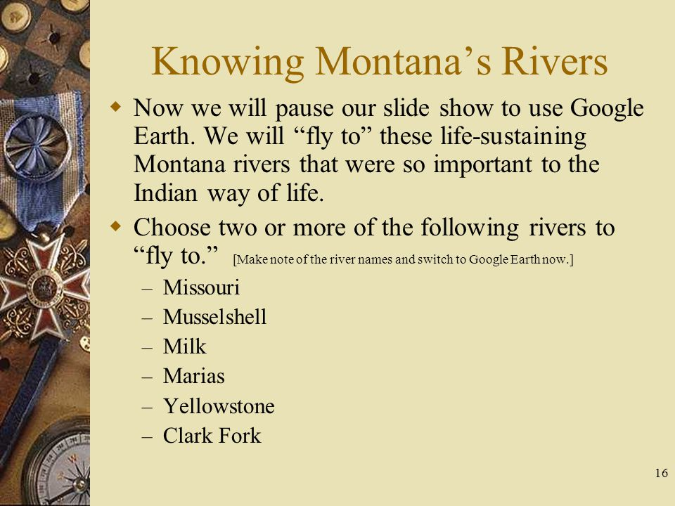"16 Knowing Montana's Rivers  Now we will pause our slide show to use Google Earth. We will ""fly to"" these life-sustaining Montana rivers that were so"