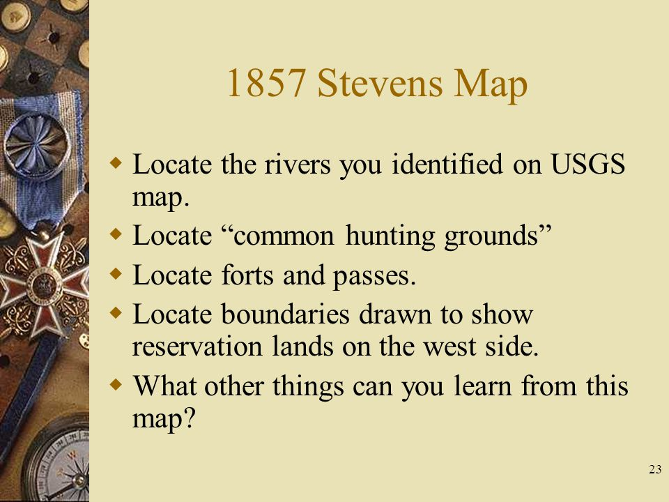 "23 1857 Stevens Map  Locate the rivers you identified on USGS map.  Locate ""common hunting grounds""  Locate forts and passes.  Locate boundaries d"