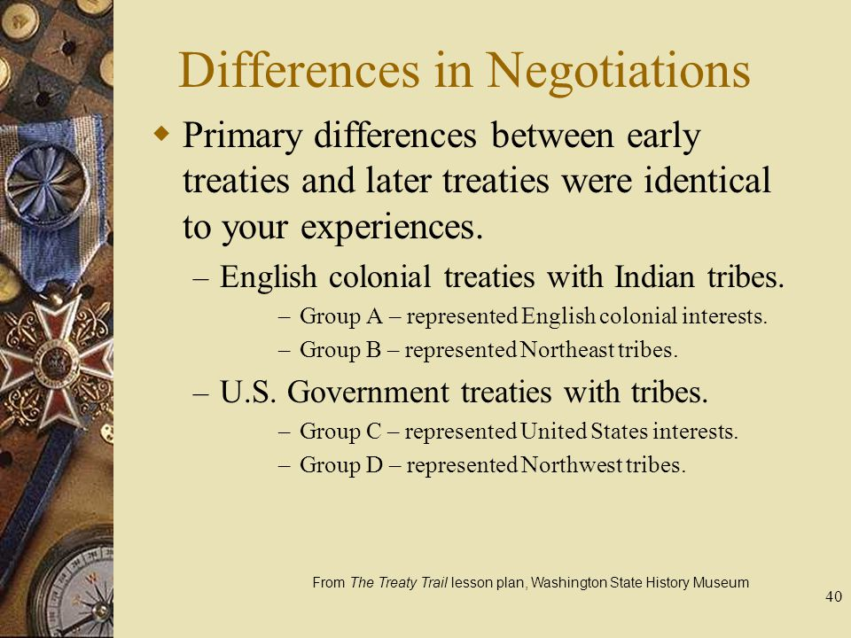 40 Differences in Negotiations  Primary differences between early treaties and later treaties were identical to your experiences. – English colonial