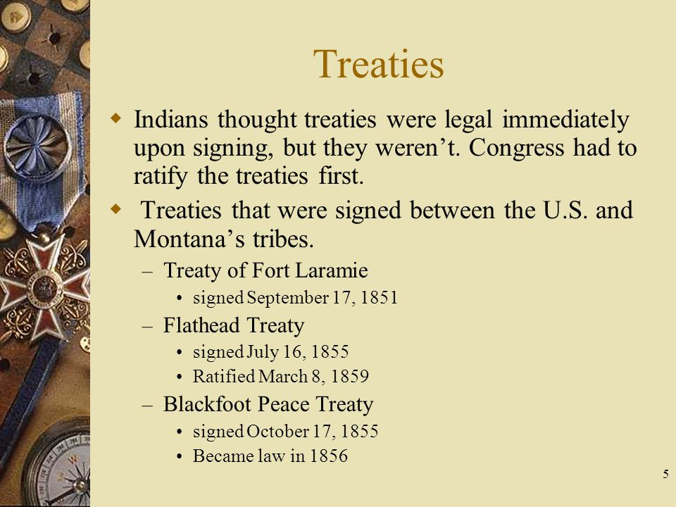 5 Treaties  Indians thought treaties were legal immediately upon signing, but they weren't. Congress had to ratify the treaties first.  Treaties tha