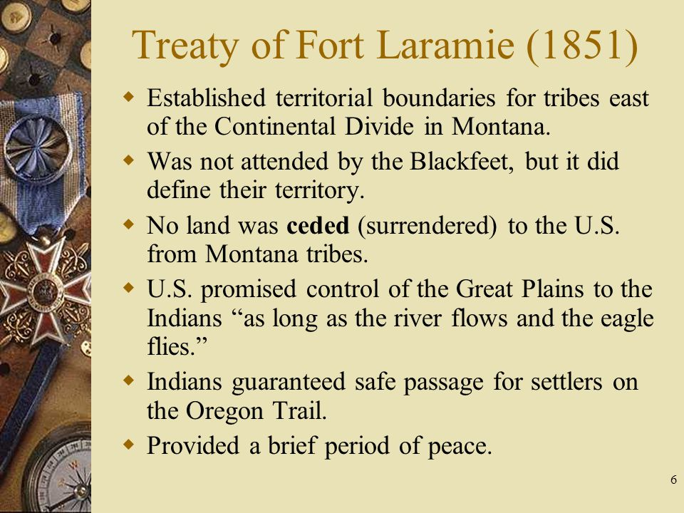 6 Treaty of Fort Laramie (1851)  Established territorial boundaries for tribes east of the Continental Divide in Montana.  Was not attended by the B