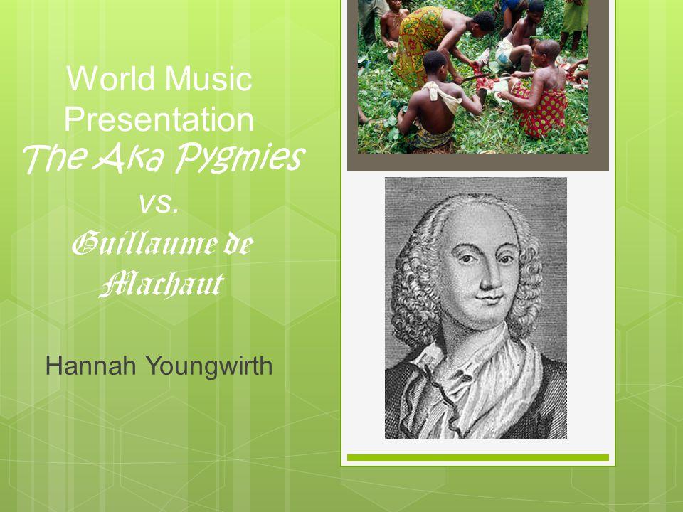 World Music Presentation The Aka Pygmies vs. Guillaume de Machaut Hannah Youngwirth