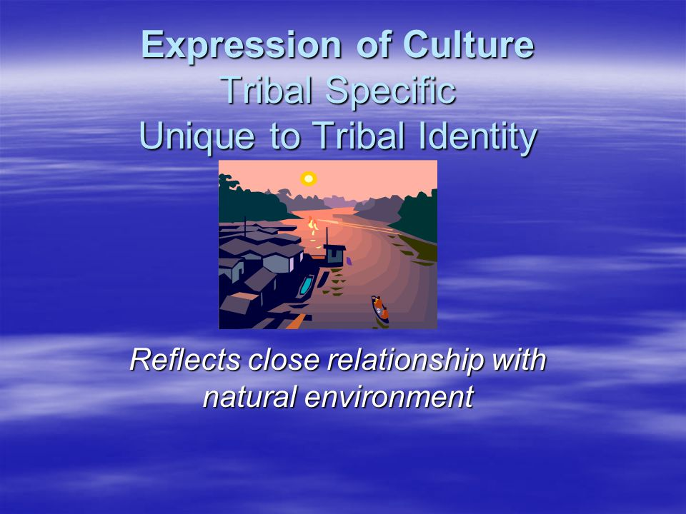 Expression of Culture Tribal Specific Unique to Tribal Identity Reflects close relationship with natural environment