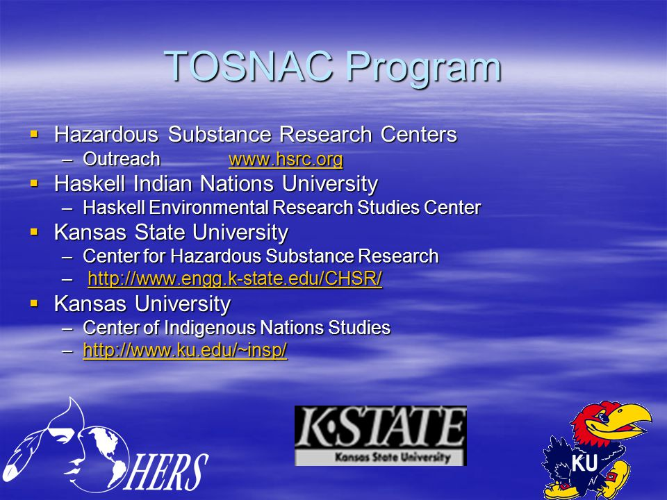TOSNAC Program  Hazardous Substance Research Centers –Outreachwww.hsrc.org www.hsrc.org  Haskell Indian Nations University –Haskell Environmental Research Studies Center  Kansas State University –Center for Hazardous Substance Research – http://www.engg.k-state.edu/CHSR/ http://www.engg.k-state.edu/CHSR/  Kansas University –Center of Indigenous Nations Studies –http://www.ku.edu/~insp/ http://www.ku.edu/~insp/