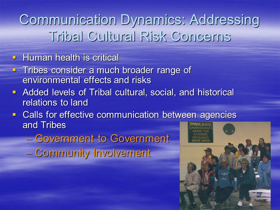 Communication Dynamics: Addressing Tribal Cultural Risk Concerns  Human health is critical  Tribes consider a much broader range of environmental effects and risks  Added levels of Tribal cultural, social, and historical relations to land  Calls for effective communication between agencies and Tribes –Government to Government –Community Involvement