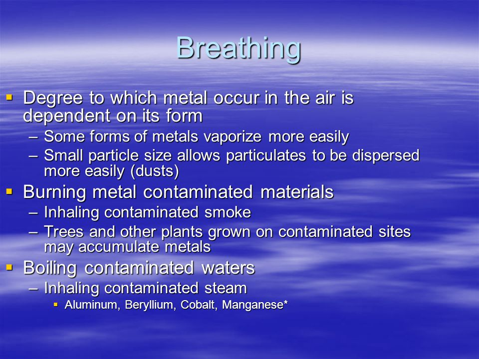 Breathing  Degree to which metal occur in the air is dependent on its form –Some forms of metals vaporize more easily –Small particle size allows particulates to be dispersed more easily (dusts)  Burning metal contaminated materials –Inhaling contaminated smoke –Trees and other plants grown on contaminated sites may accumulate metals  Boiling contaminated waters –Inhaling contaminated steam  Aluminum, Beryllium, Cobalt, Manganese*