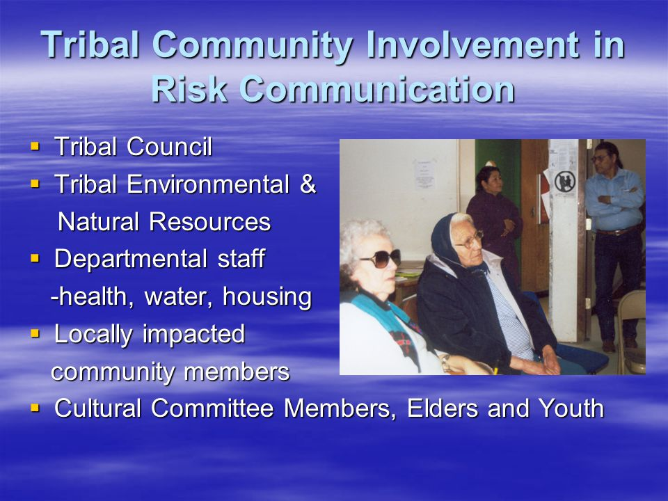 Tribal Community Involvement in Risk Communication  Tribal Council  Tribal Environmental & Natural Resources Natural Resources  Departmental staff -health, water, housing -health, water, housing  Locally impacted community members community members  Cultural Committee Members, Elders and Youth