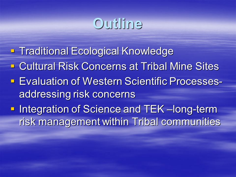 Traditional Ecological Knowledge  Collective knowledge acquired by a Tribe as a result of the people's interaction with the environment and occupation of a region over many generations  Applied to resource management decision-making structures –Fisheries, wildlife, fire and water resource –Agriculture and mining projects –Environmental impact statements, health studies
