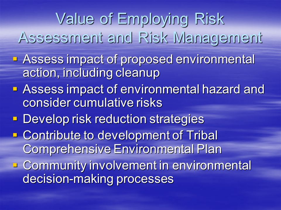 Value of Employing Risk Assessment and Risk Management  Assess impact of proposed environmental action, including cleanup  Assess impact of environmental hazard and consider cumulative risks  Develop risk reduction strategies  Contribute to development of Tribal Comprehensive Environmental Plan  Community involvement in environmental decision-making processes