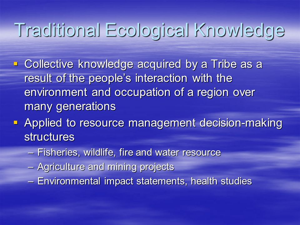 Traditional Ecological Knowledge  Collective knowledge acquired by a Tribe as a result of the people's interaction with the environment and occupation of a region over many generations  Applied to resource management decision-making structures –Fisheries, wildlife, fire and water resource –Agriculture and mining projects –Environmental impact statements, health studies
