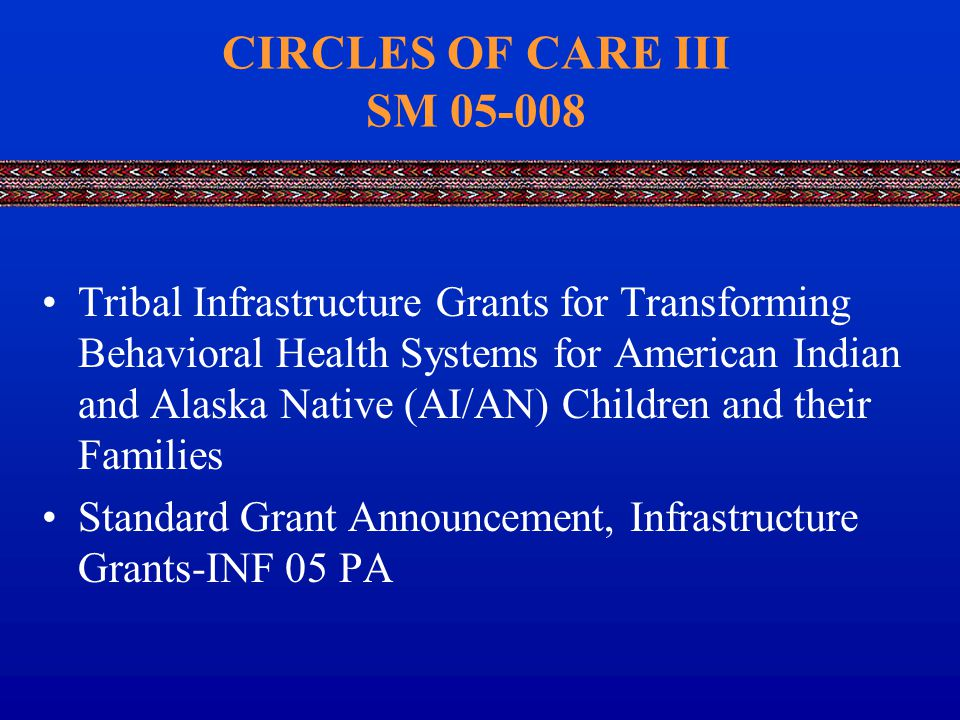 CIRCLES OF CARE III SM 05-008 Tribal Infrastructure Grants for Transforming Behavioral Health Systems for American Indian and Alaska Native (AI/AN) Children and their Families Standard Grant Announcement, Infrastructure Grants-INF 05 PA