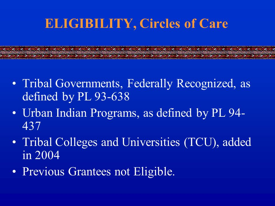 ELIGIBILITY, Circles of Care Tribal Governments, Federally Recognized, as defined by PL 93-638 Urban Indian Programs, as defined by PL 94- 437 Tribal Colleges and Universities (TCU), added in 2004 Previous Grantees not Eligible.