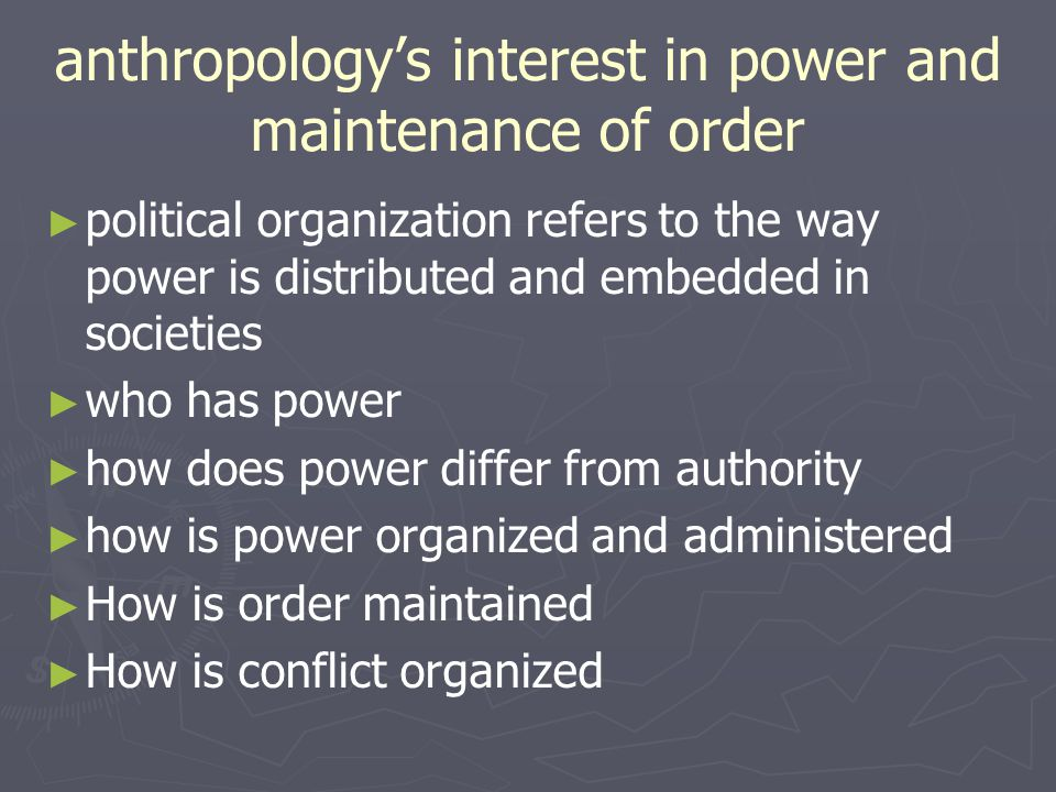 Political organizations and the maintenance of order ► Social control needed for people to live together ► Joking, ridicule and derision often used to keep deviant behavior in check ► Song duels using derisive songs to solve conflicts between individuals ► Ostracism - banning a person from a group ► Judiciary systems