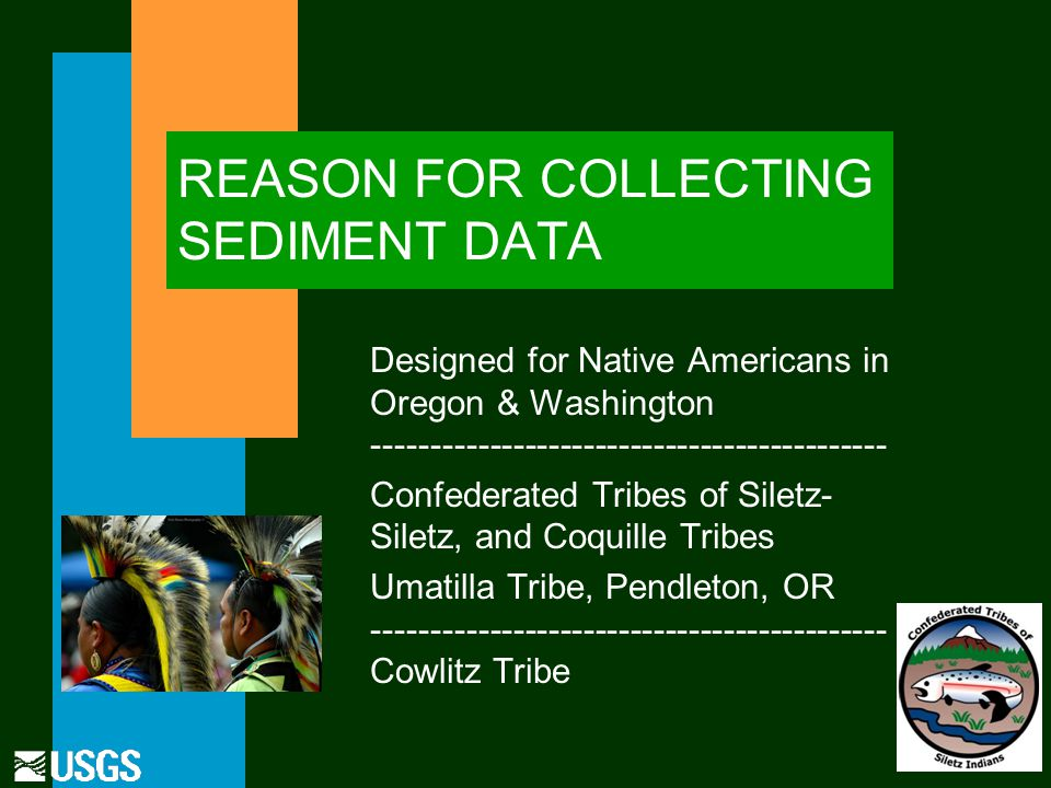 REASON FOR COLLECTING SEDIMENT DATA Designed for Native Americans in Oregon & Washington -------------------------------------------- Confederated Tribes of Siletz- Siletz, and Coquille Tribes Umatilla Tribe, Pendleton, OR -------------------------------------------- Cowlitz Tribe
