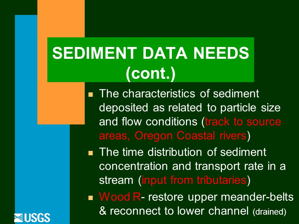 SEDIMENT DATA NEEDS (cont.) The characteristics of sediment deposited as related to particle size and flow conditions (track to source areas, Oregon Coastal rivers) n The time distribution of sediment concentration and transport rate in a stream (input from tributaries) n Wood R- restore upper meander-belts & reconnect to lower channel (drained)