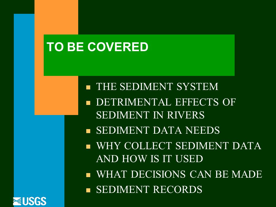 TO BE COVERED n THE SEDIMENT SYSTEM n DETRIMENTAL EFFECTS OF SEDIMENT IN RIVERS n SEDIMENT DATA NEEDS n WHY COLLECT SEDIMENT DATA AND HOW IS IT USED n WHAT DECISIONS CAN BE MADE n SEDIMENT RECORDS