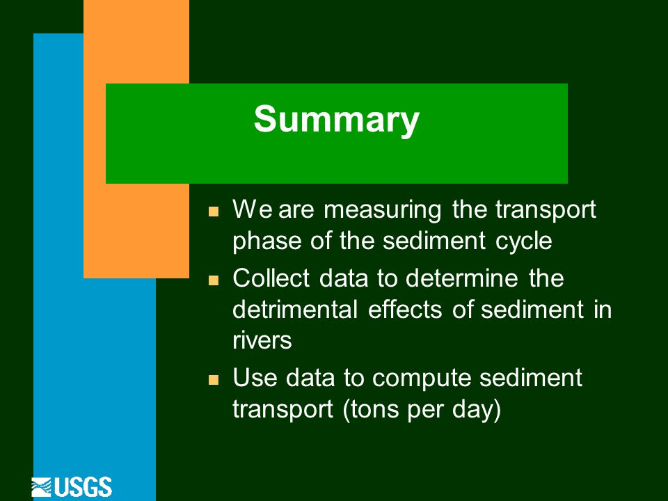 Summary n We are measuring the transport phase of the sediment cycle n Collect data to determine the detrimental effects of sediment in rivers n Use data to compute sediment transport (tons per day)