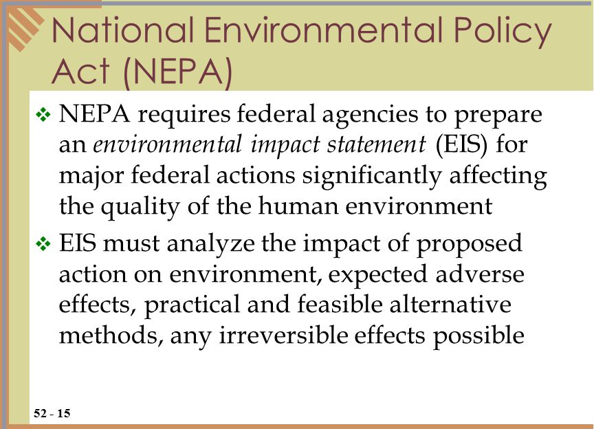 National Environmental Policy Act (NEPA)  NEPA requires federal agencies to prepare an environmental impact statement (EIS) for major federal actions significantly affecting the quality of the human environment  EIS must analyze the impact of proposed action on environment, expected adverse effects, practical and feasible alternative methods, any irreversible effects possible 52 - 15