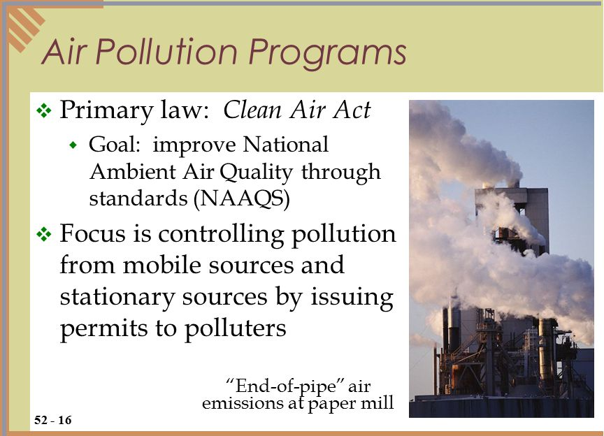 Air Pollution Programs  Primary law: Clean Air Act  Goal: improve National Ambient Air Quality through standards (NAAQS)  Focus is controlling pollution from mobile sources and stationary sources by issuing permits to polluters 52 - 16 End-of-pipe air emissions at paper mill