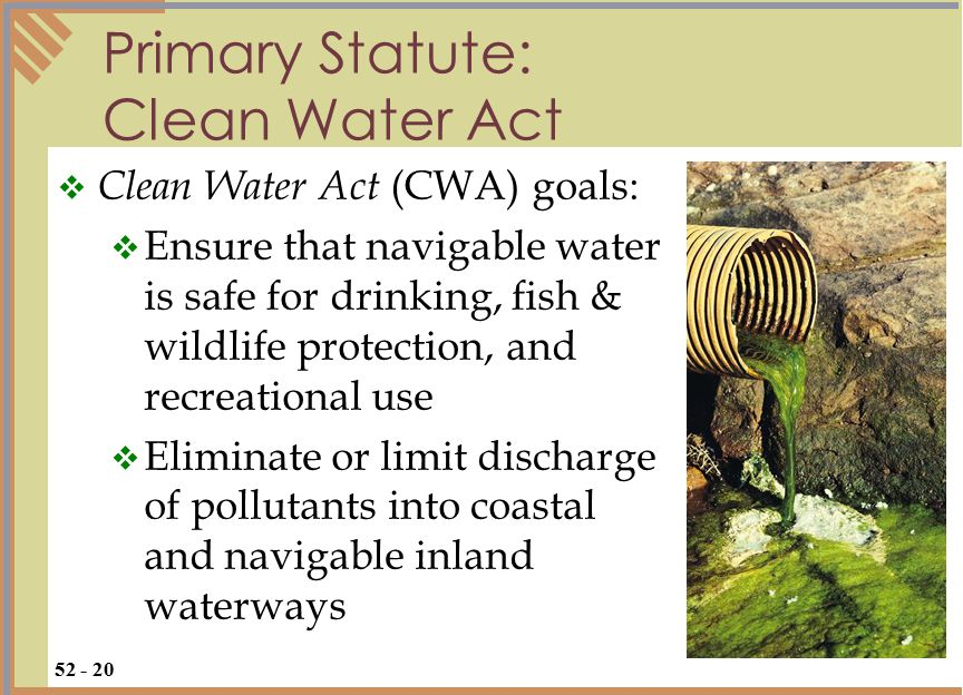 Primary Statute: Clean Water Act  Clean Water Act (CWA) goals:  Ensure that navigable water is safe for drinking, fish & wildlife protection, and recreational use  Eliminate or limit discharge of pollutants into coastal and navigable inland waterways 52 - 20