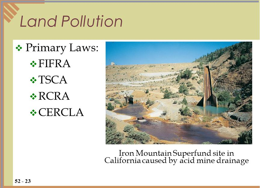  Primary Laws:  FIFRA  TSCA  RCRA  CERCLA Land Pollution 52 - 23 Iron Mountain Superfund site in California caused by acid mine drainage