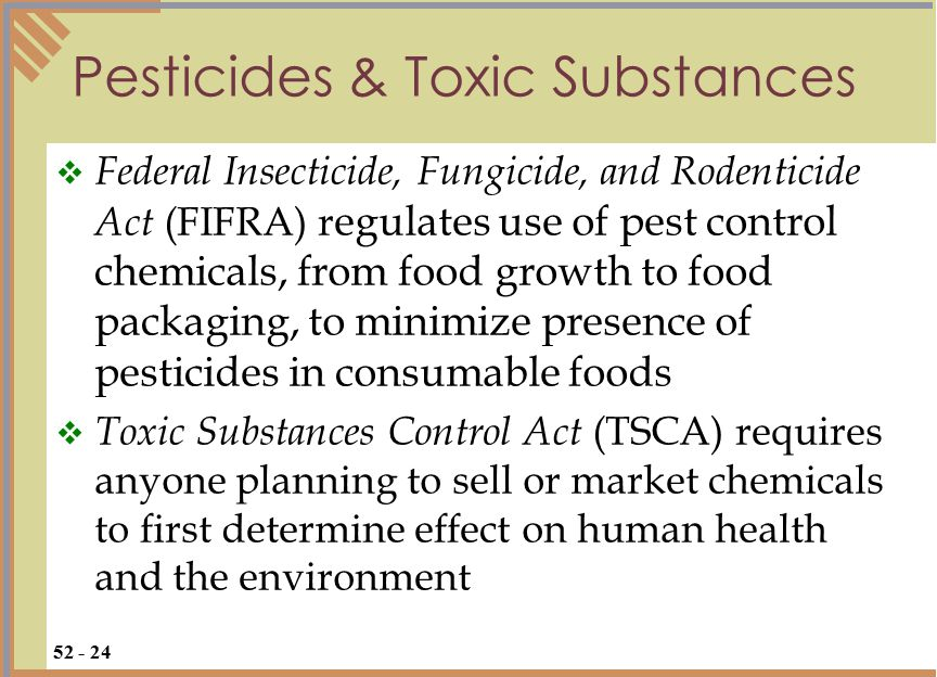Pesticides & Toxic Substances  Federal Insecticide, Fungicide, and Rodenticide Act (FIFRA) r egulates use of pest control chemicals, from food growth to food packaging, to minimize presence of pesticides in consumable foods  Toxic Substances Control Act (TSCA) requires anyone planning to sell or market chemicals to first determine effect on human health and the environment 52 - 24
