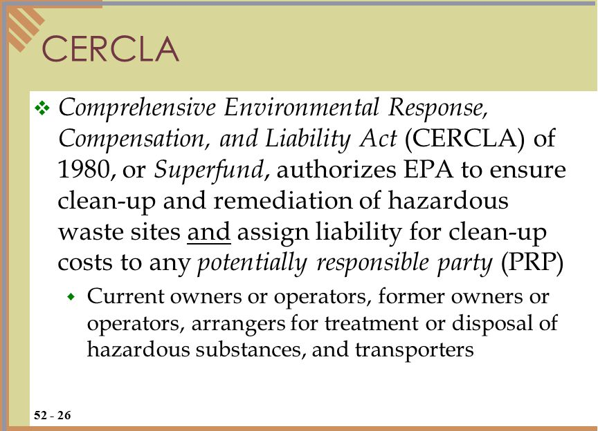 CERCLA 52 - 26  Comprehensive Environmental Response, Compensation, and Liability Act (CERCLA) of 1980, or Superfund, authorizes EPA to ensure clean-up and remediation of hazardous waste sites and assign liability for clean-up costs to any potentially responsible party (PRP)  Current owners or operators, former owners or operators, arrangers for treatment or disposal of hazardous substances, and transporters